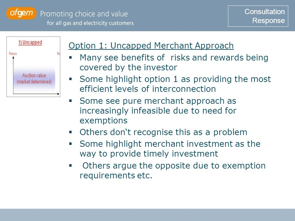 Option 1: Uncapped Merchant Approach  Many see benefits of risks and rewards being covered by the investor  Some highlight option 1 as providing the most efficient levels of interconnection  Some see pure merchant approach as increasingly infeasible due to need for exemptions  Others don't recognise this as a problem  Some highlight merchant investment as the way to provide timely investment  Others argue the opposite due to exemption requirements etc.
