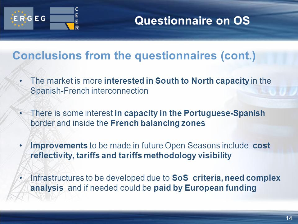14 Questionnaire on OS The market is more interested in South to North capacity in the Spanish-French interconnection There is some interest in capacity in the Portuguese-Spanish border and inside the French balancing zones Improvements to be made in future Open Seasons include: cost reflectivity, tariffs and tariffs methodology visibility Infrastructures to be developed due to SoS criteria, need complex analysis and if needed could be paid by European funding Conclusions from the questionnaires (cont.)