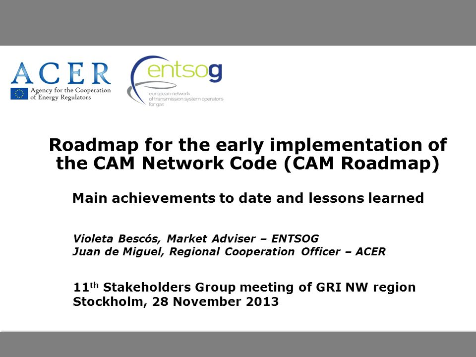 Roadmap for the early implementation of the CAM Network Code (CAM Roadmap) Main achievements to date and lessons learned Violeta Bescós, Market Adviser – ENTSOG Juan de Miguel, Regional Cooperation Officer – ACER 11 th Stakeholders Group meeting of GRI NW region Stockholm, 28 November 2013
