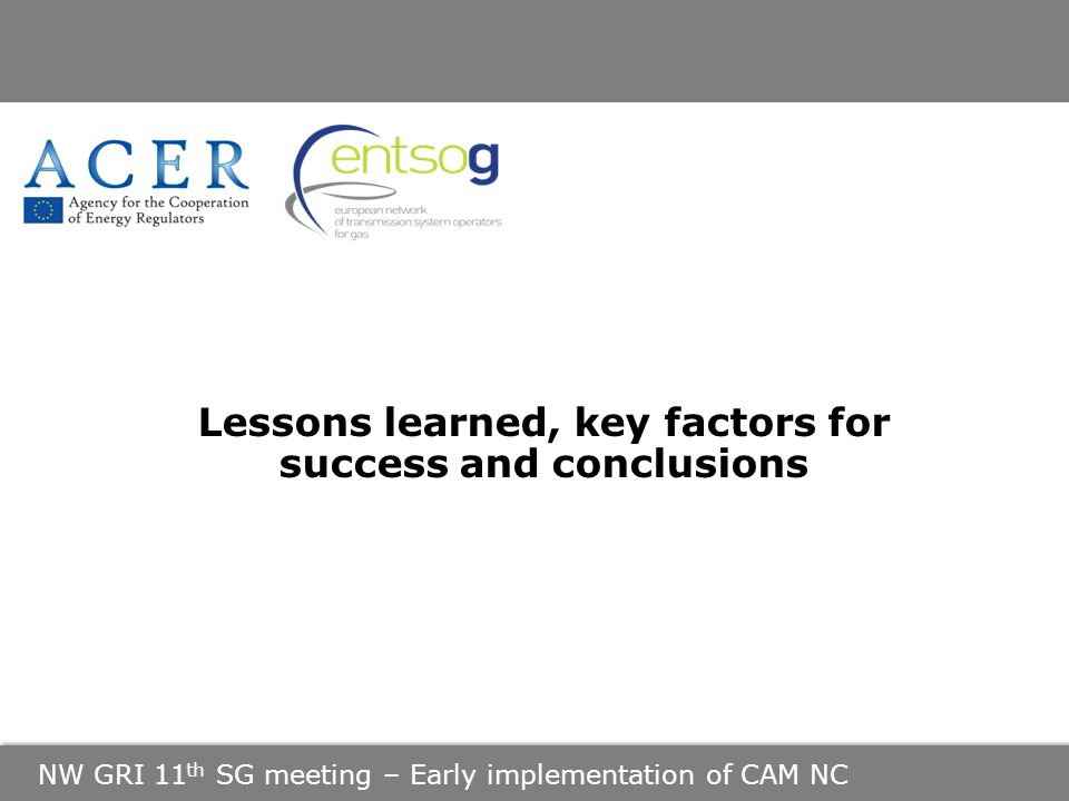 NW GRI 11 th SG meeting – Early implementation of CAM NC Lessons learned, key factors for success and conclusions