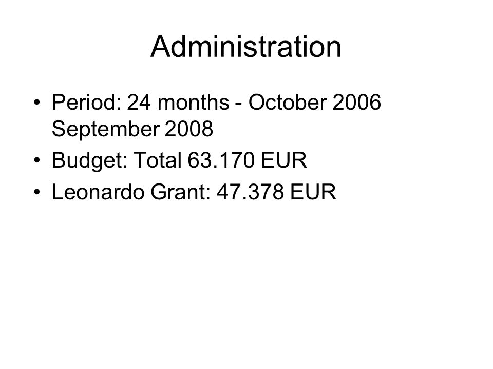 Administration Period: 24 months - October 2006 September 2008 Budget: Total 63.170 EUR Leonardo Grant: 47.378 EUR