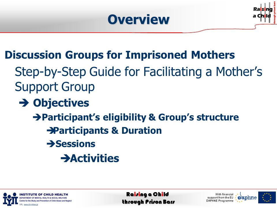 Raising a Child through Prison Bars With financial support from the EU DAPHNE Programme Overview Discussion Groups for Imprisoned Mothers Step-by-Step Guide for Facilitating a Mother's Support Group  Objectives  Participant's eligibility & Group's structure  Participants & Duration  Sessions  Activities