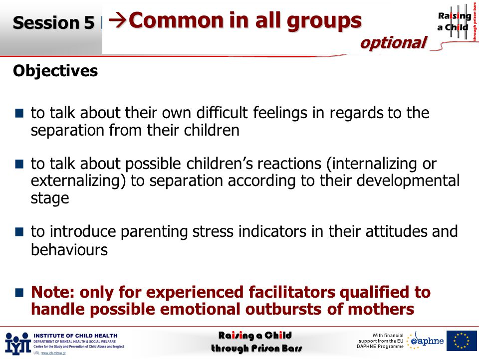 Raising a Child through Prison Bars With financial support from the EU DAPHNE Programme Session 5 Dealing with parenting stress (and other difficult emotional issues) Objectives to talk about their own difficult feelings in regards to the separation from their children to talk about possible children's reactions (internalizing or externalizing) to separation according to their developmental stage to introduce parenting stress indicators in their attitudes and behaviours Note: only for experienced facilitators qualified to handle possible emotional outbursts of mothers  Common in all groups optional