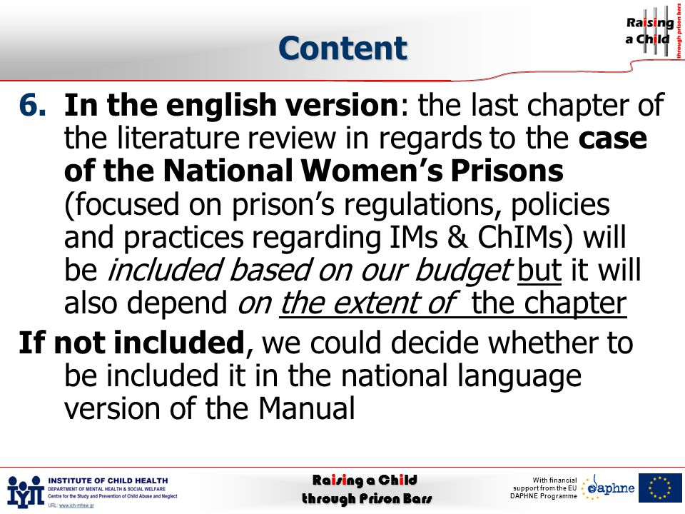 Raising a Child through Prison Bars With financial support from the EU DAPHNE Programme Content 6.In the english version: the last chapter of the literature review in regards to the case of the National Women's Prisons (focused on prison's regulations, policies and practices regarding IMs & ChIMs) will be included based on our budget but it will also depend on the extent of the chapter If not included, we could decide whether to be included it in the national language version of the Manual