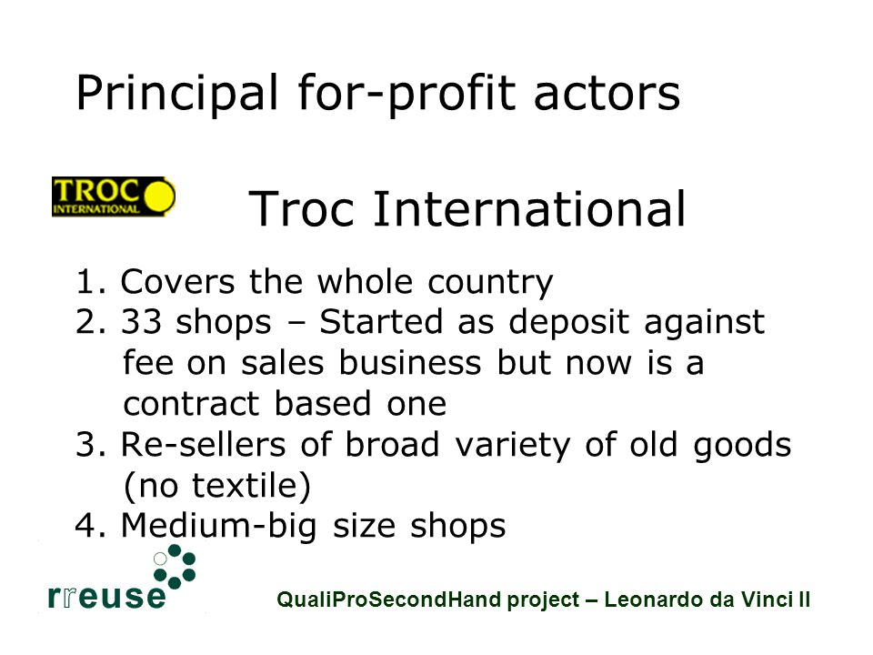 Non-profit networks: some figures Ressources: criteria to be member M embers must comply with the 4 criteria of social economy * the services offered are for the members and the community * autonomy of management * democratic decision processes * people and work get priority over capital The members can have any legal structure as long as they adhere to the above principles QualiProSecondHand project – Leonardo da Vinci II