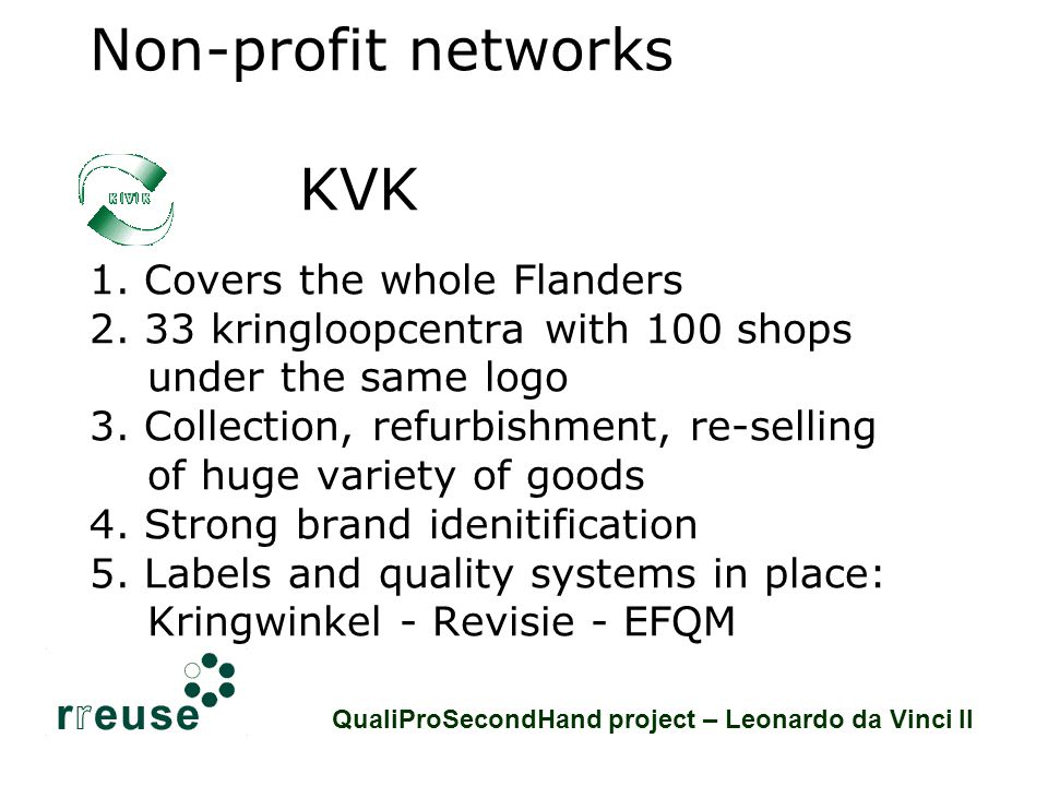 Social economy networks: KVK Staff: 2.580 people Collection: 49.750 tons/year (12.250 of which is weee) Labels: Kringwinkel (shops) – Revisie (weee products Products: Weee, furniture, textiles, other QualiProSecondHand project – Leonardo da Vinci II