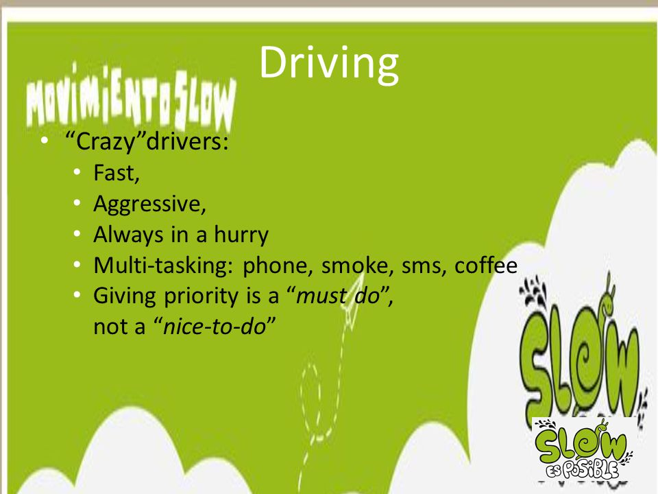 Driving Crazy drivers: Fast, Aggressive, Always in a hurry Multi-tasking: phone, smoke, sms, coffee Giving priority is a must do , not a nice-to-do