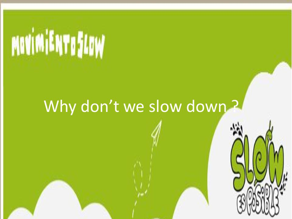 Why don't we slow down ?