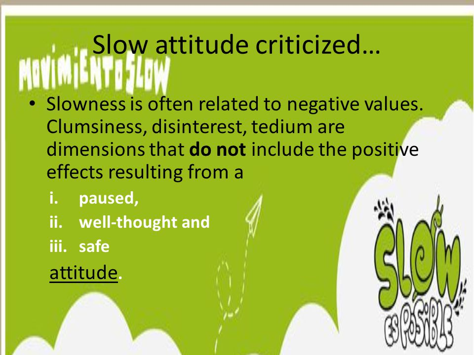 Slow attitude criticized… Slowness is often related to negative values. Clumsiness, disinterest, tedium are dimensions that do not include the positiv