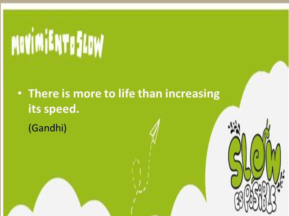 There is more to life than increasing its speed. (Gandhi)