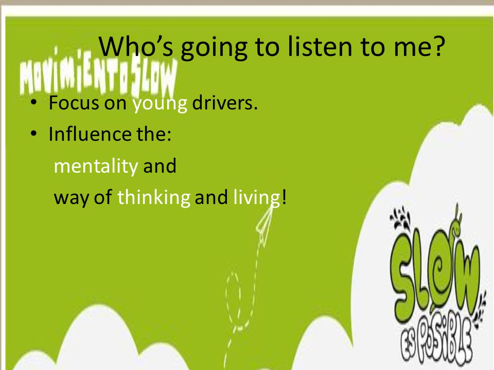 Who's going to listen to me. Focus on young drivers.