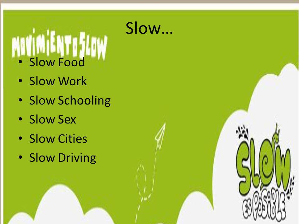 Slow… Slow Food Slow Work Slow Schooling Slow Sex Slow Cities Slow Driving