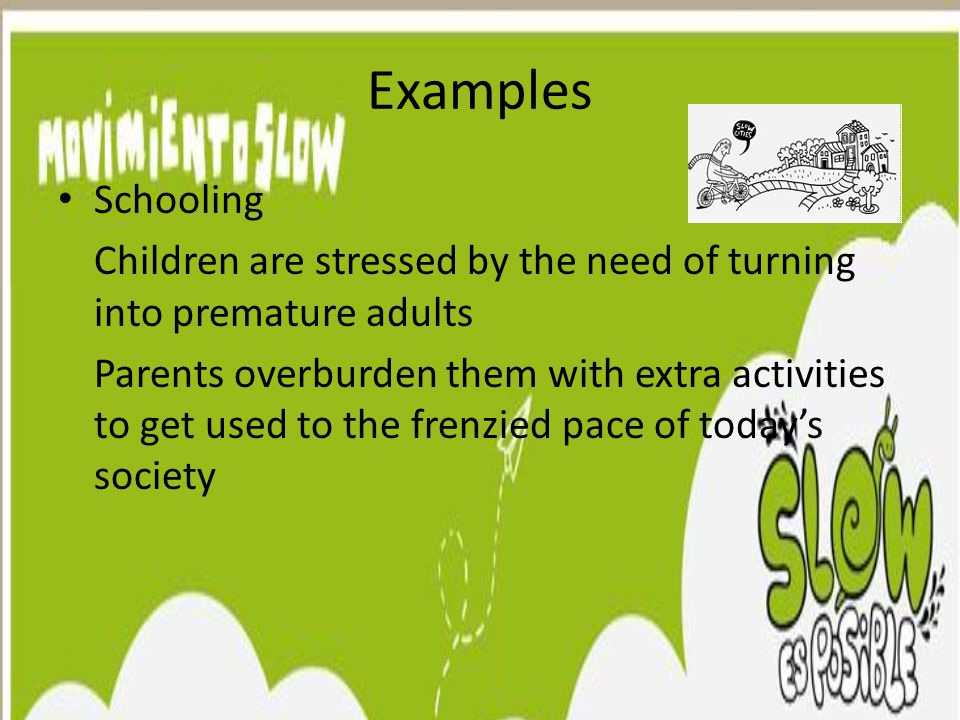 Examples Schooling Children are stressed by the need of turning into premature adults Parents overburden them with extra activities to get used to the
