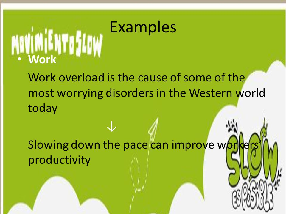 Examples Work Work overload is the cause of some of the most worrying disorders in the Western world today ↓ Slowing down the pace can improve workers