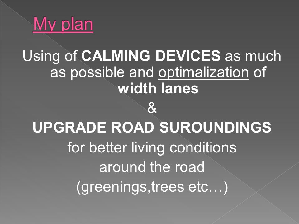 Using of CALMING DEVICES as much as possible and optimalization of width lanes & UPGRADE ROAD SUROUNDINGS for better living conditions around the road (greenings,trees etc…)