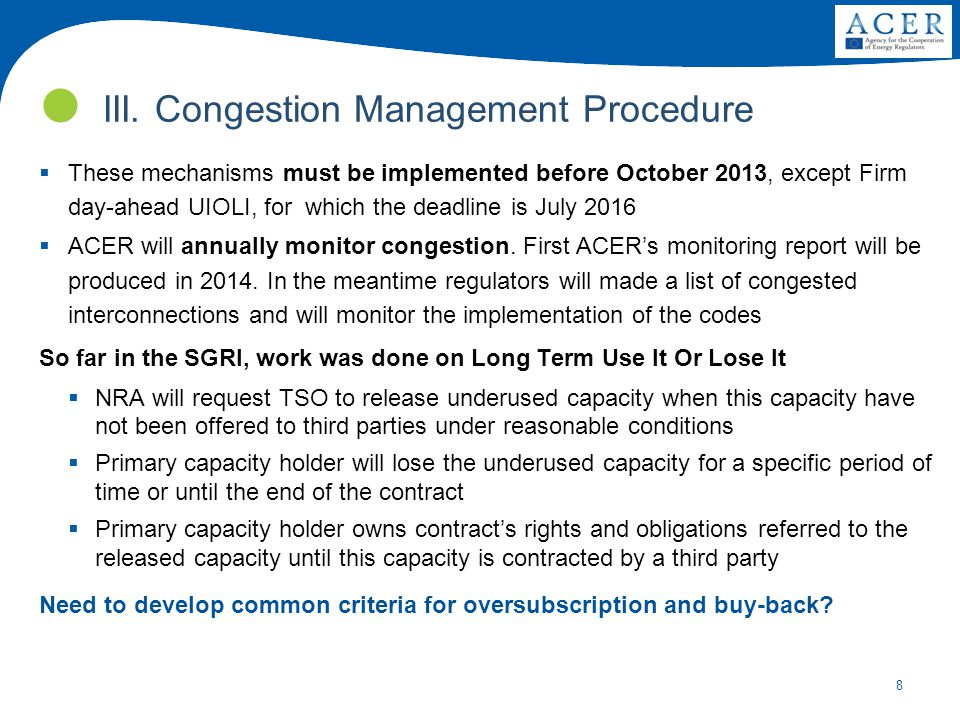 8  These mechanisms must be implemented before October 2013, except Firm day-ahead UIOLI, for which the deadline is July 2016  ACER will annually monitor congestion.