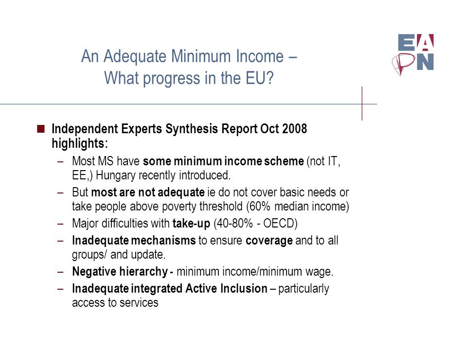 An Adequate Minimum Income – What progress in the EU?  Independent Experts Synthesis Report Oct 2008 highlights: –Most MS have some minimum income sc