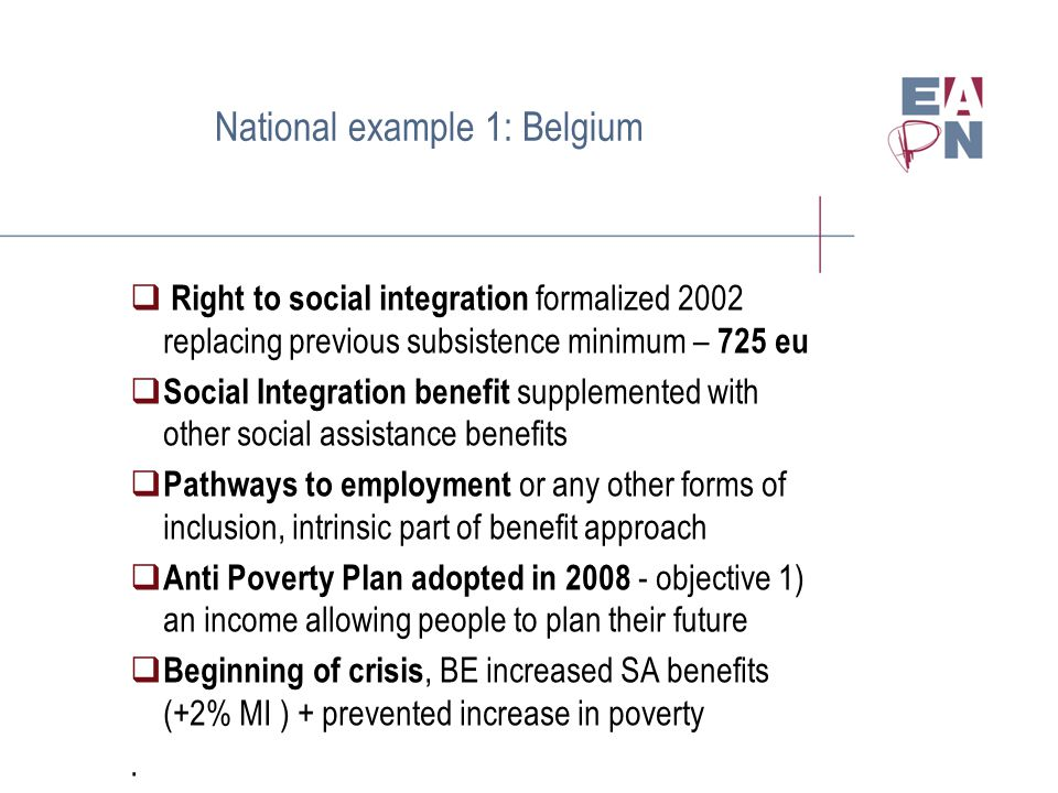 National example 1: Belgium  Right to social integration formalized 2002 replacing previous subsistence minimum – 725 eu  Social Integration benefit supplemented with other social assistance benefits  Pathways to employment or any other forms of inclusion, intrinsic part of benefit approach  Anti Poverty Plan adopted in 2008 - objective 1) an income allowing people to plan their future  Beginning of crisis, BE increased SA benefits (+2% MI ) + prevented increase in poverty.