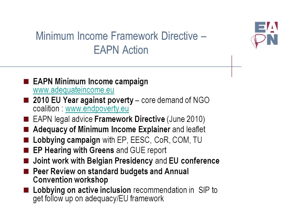 Minimum Income Framework Directive – EAPN Action  EAPN Minimum Income campaign www.adequateincome.eu www.adequateincome.eu  2010 EU Year against poverty – core demand of NGO coalition : www.endpoverty.euwww.endpoverty.eu  EAPN legal advice Framework Directive (June 2010)  Adequacy of Minimum Income Explainer and leaflet  Lobbying campaign with EP, EESC, CoR, COM, TU  EP Hearing with Greens and GUE report  Joint work with Belgian Presidency and EU conference  Peer Review on standard budgets and Annual Convention workshop  Lobbying on active inclusion recommendation in SIP to get follow up on adequacy/EU framework.