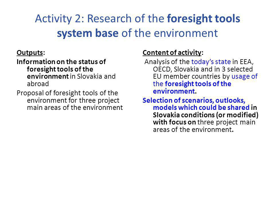 Activity 2: Research of the foresight tools system base of the environment Outputs: Information on the status of foresight tools of the environment in Slovakia and abroad Proposal of foresight tools of the environment for three project main areas of the environment Content of activity: Analysis of the today's state in EEA, OECD, Slovakia and in 3 selected EU member countries by usage of the foresight tools of the environment.