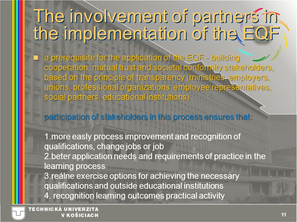 11 The involvement of partners in the implementation of the EQF a prerequisite for the application of the EQF - building cooperation, mutual trust and societal conformity stakeholders, based on the principle of transparency (ministries, employers, unions, professional organizations, employee representatives, social partners, educational institutions) participation of stakeholders in this process ensures that: a prerequisite for the application of the EQF - building cooperation, mutual trust and societal conformity stakeholders, based on the principle of transparency (ministries, employers, unions, professional organizations, employee representatives, social partners, educational institutions) participation of stakeholders in this process ensures that: 1.more easly process improvement and recognition of qualifications, change jobs or job 2.beter application needs and requirements of practice in the learning process 3.reálne exercise options for achieving the necessary qualifications and outside educational institutions 4.