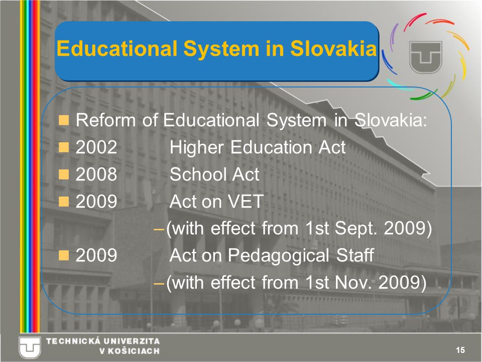 15 Educational System in Slovakia Reform of Educational System in Slovakia: 2002 Higher Education Act 2008 School Act 2009 Act on VET –(with effect from 1st Sept.