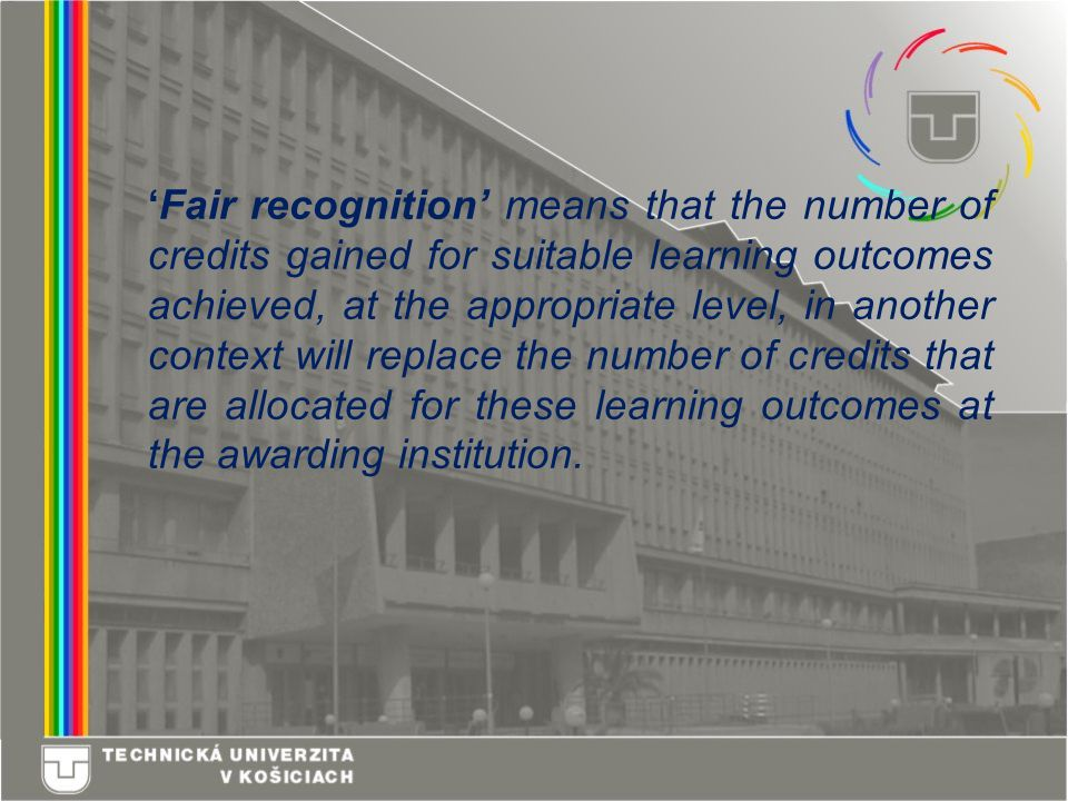 'Fair recognition' means that the number of credits gained for suitable learning outcomes achieved, at the appropriate level, in another context will replace the number of credits that are allocated for these learning outcomes at the awarding institution.