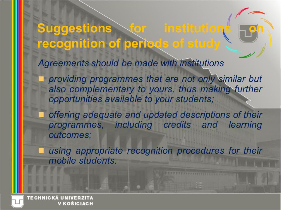 Agreements should be made with institutions providing programmes that are not only similar but also complementary to yours, thus making further opportunities available to your students; offering adequate and updated descriptions of their programmes, including credits and learning outcomes; using appropriate recognition procedures for their mobile students.