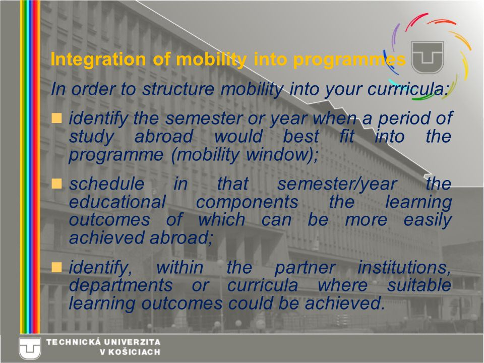 Integration of mobility into programmes In order to structure mobility into your currricula: identify the semester or year when a period of study abroad would best fit into the programme (mobility window); schedule in that semester/year the educational components the learning outcomes of which can be more easily achieved abroad; identify, within the partner institutions, departments or curricula where suitable learning outcomes could be achieved.