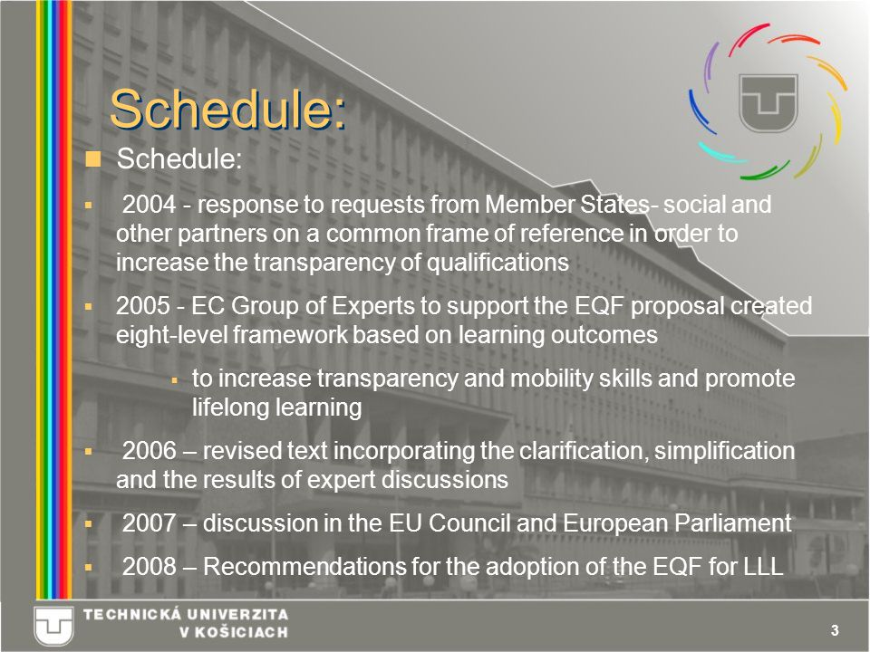 3 Schedule:  2004 - response to requests from Member States- social and other partners on a common frame of reference in order to increase the transparency of qualifications  2005 - EC Group of Experts to support the EQF proposal created eight-level framework based on learning outcomes  to increase transparency and mobility skills and promote lifelong learning  2006 – revised text incorporating the clarification, simplification and the results of expert discussions  2007 – discussion in the EU Council and European Parliament  2008 – Recommendations for the adoption of the EQF for LLL