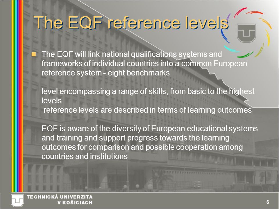 6 The EQF reference levels The EQF will link national qualifications systems and frameworks of individual countries into a common European reference system - eight benchmarks level encompassing a range of skills, from basic to the highest levels reference levels are described in terms of learning outcomes EQF is aware of the diversity of European educational systems and training and support progress towards the learning outcomes for comparison and possible cooperation among countries and institutions