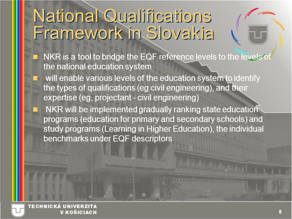 8 National Qualifications Framework in Slovakia NKR is a tool to bridge the EQF reference levels to the levels of the national education system will enable various levels of the education system to identify the types of qualifications (eg civil engineering), and their expertise (eg, projectant - civil engineering) NKR will be implemented gradually ranking state education programs (education for primary and secondary schools) and study programs (Learning in Higher Education), the individual benchmarks under EQF descriptors