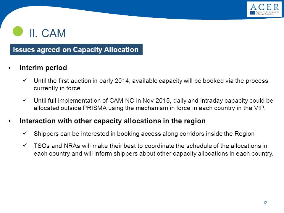 12 II. CAM Interim period Until the first auction in early 2014, available capacity will be booked via the process currently in force. Until full impl