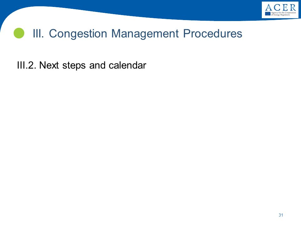 31 III.2. Next steps and calendar III. Congestion Management Procedures