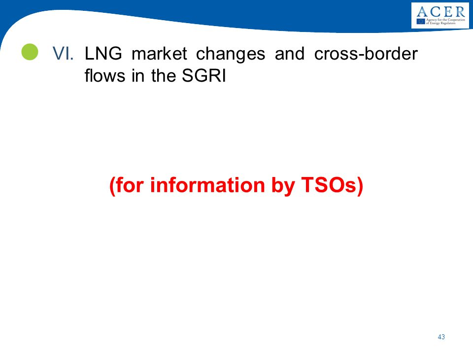 43 (for information by TSOs) VI.LNG market changes and cross-border flows in the SGRI