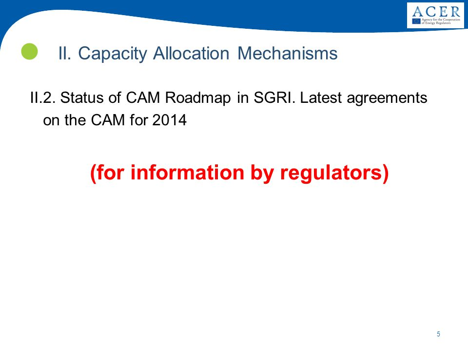 5 II.2. Status of CAM Roadmap in SGRI. Latest agreements on the CAM for 2014 (for information by regulators) II. Capacity Allocation Mechanisms
