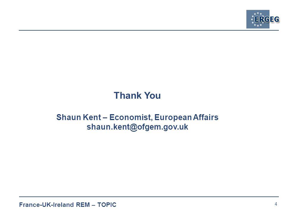 4 France-UK-Ireland REM – TOPIC Thank You Shaun Kent – Economist, European Affairs shaun.kent@ofgem.gov.uk