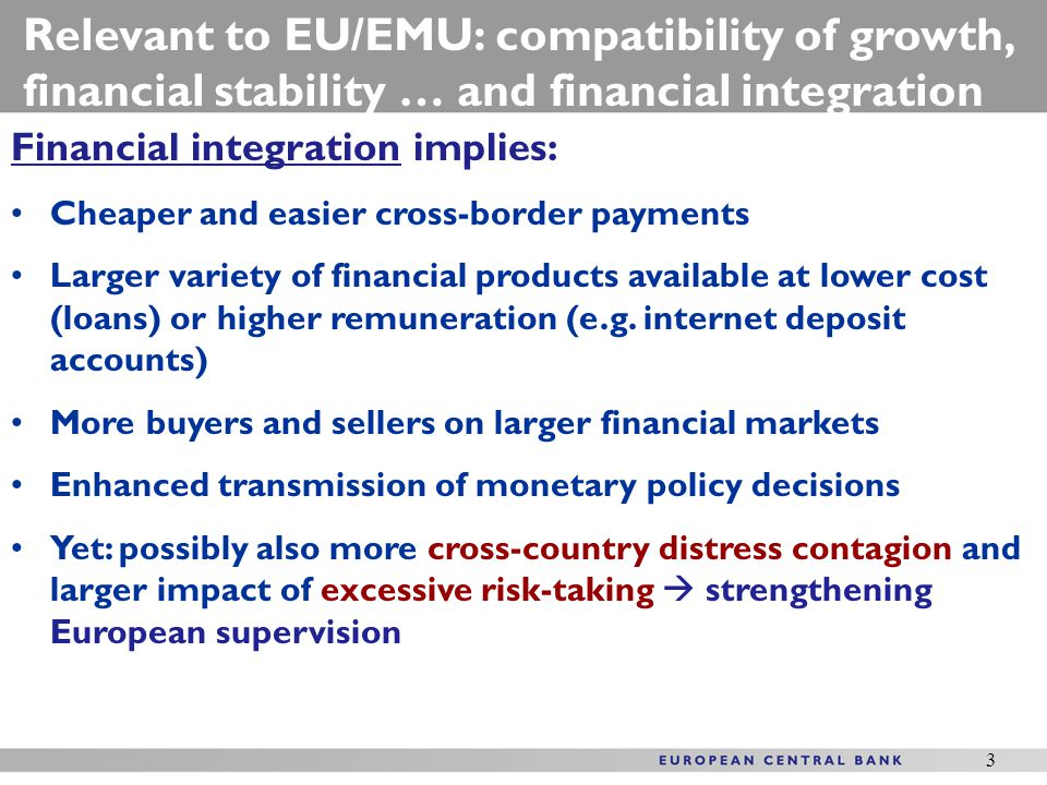 3 Financial integration implies: Cheaper and easier cross-border payments Larger variety of financial products available at lower cost (loans) or higher remuneration (e.g.