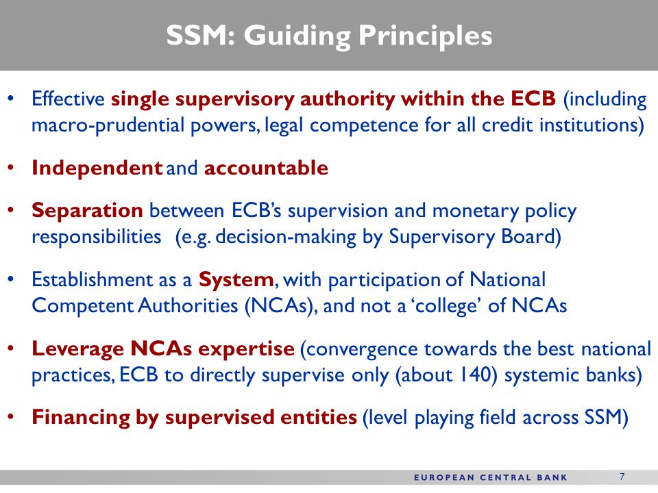 SSM: Guiding Principles Effective single supervisory authority within the ECB (including macro-prudential powers, legal competence for all credit institutions) Independent and accountable Separation between ECB's supervision and monetary policy responsibilities (e.g.