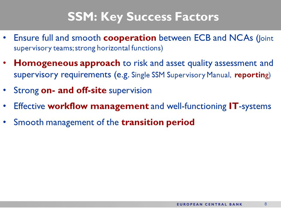 SSM: Key Success Factors Ensure full and smooth cooperation between ECB and NCAs ( Joint supervisory teams; strong horizontal functions) Homogeneous approach to risk and asset quality assessment and supervisory requirements (e.g.