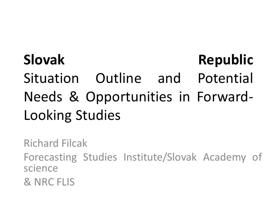 Slovak Republic Situation Outline and Potential Needs & Opportunities in Forward- Looking Studies Richard Filcak Forecasting Studies Institute/Slovak Academy of science & NRC FLIS