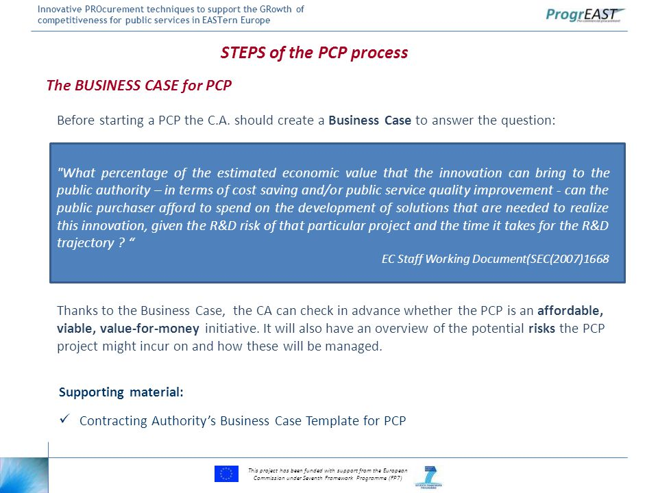 This project has been funded with support from the European Commission under Seventh Framework Programme (FP7) Innovative PROcurement techniques to support the GRowth of competitiveness for public services in EASTern Europe Supporting material: Contracting Authority's Business Case Template for PCP Before starting a PCP the C.A.