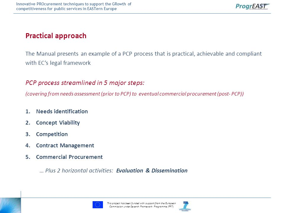 This project has been funded with support from the European Commission under Seventh Framework Programme (FP7) Innovative PROcurement techniques to support the GRowth of competitiveness for public services in EASTern Europe PCP process streamlined in 5 major steps: (covering from needs assessment (prior to PCP) to eventual commercial procurement (post- PCP)) 1.Needs identification 2.Concept Viability 3.Competition 4.Contract Management 5.Commercial Procurement … Plus 2 horizontal activities: Evaluation & Dissemination Practical approach The Manual presents an example of a PCP process that is practical, achievable and compliant with EC's legal framework
