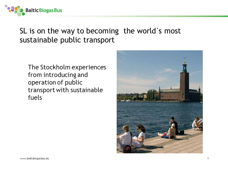 www.balticbiogasbus.eu1 SL is on the way to becoming the world´s most sustainable public transport The Stockholm experiences from introducing and operation of public transport with sustainable fuels