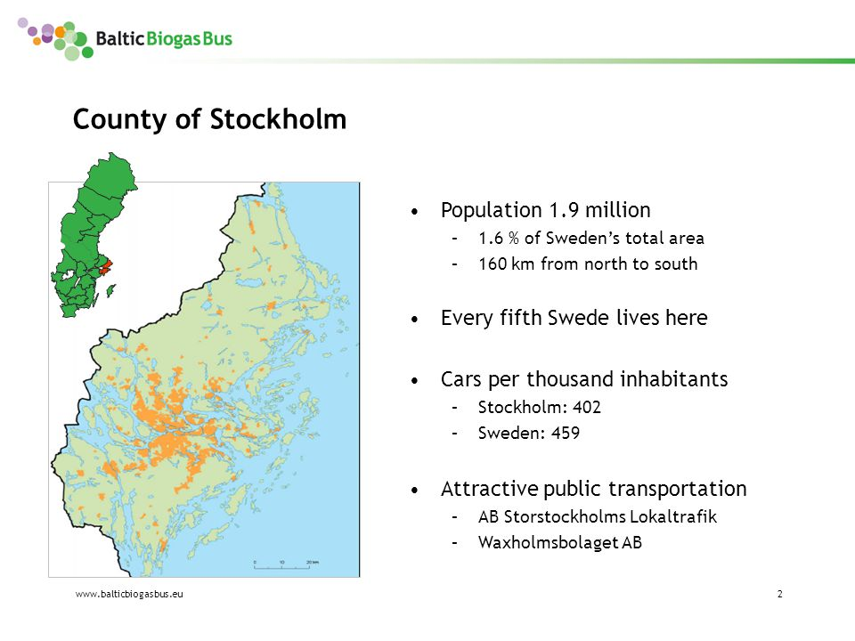 www.balticbiogasbus.eu2 County of Stockholm Population 1.9 million –1.6 % of Sweden's total area –160 km from north to south Every fifth Swede lives here Cars per thousand inhabitants –Stockholm: 402 –Sweden: 459 Attractive public transportation –AB Storstockholms Lokaltrafik –Waxholmsbolaget AB