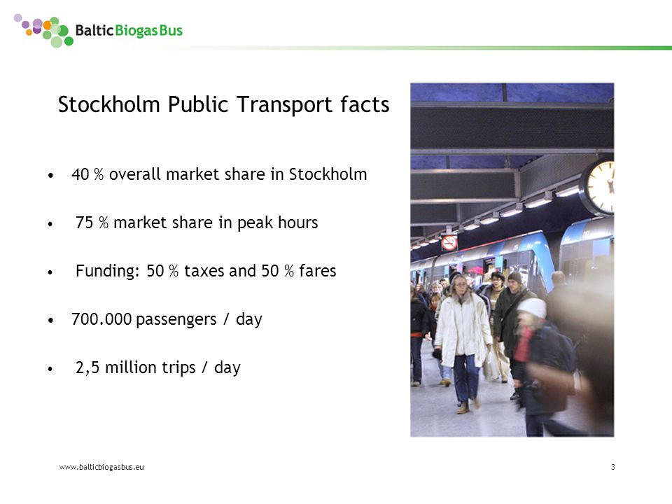 www.balticbiogasbus.eu3 Stockholm Public Transport facts 40 % overall market share in Stockholm 75 % market share in peak hours Funding: 50 % taxes and 50 % fares 700.000 passengers / day 2,5 million trips / day