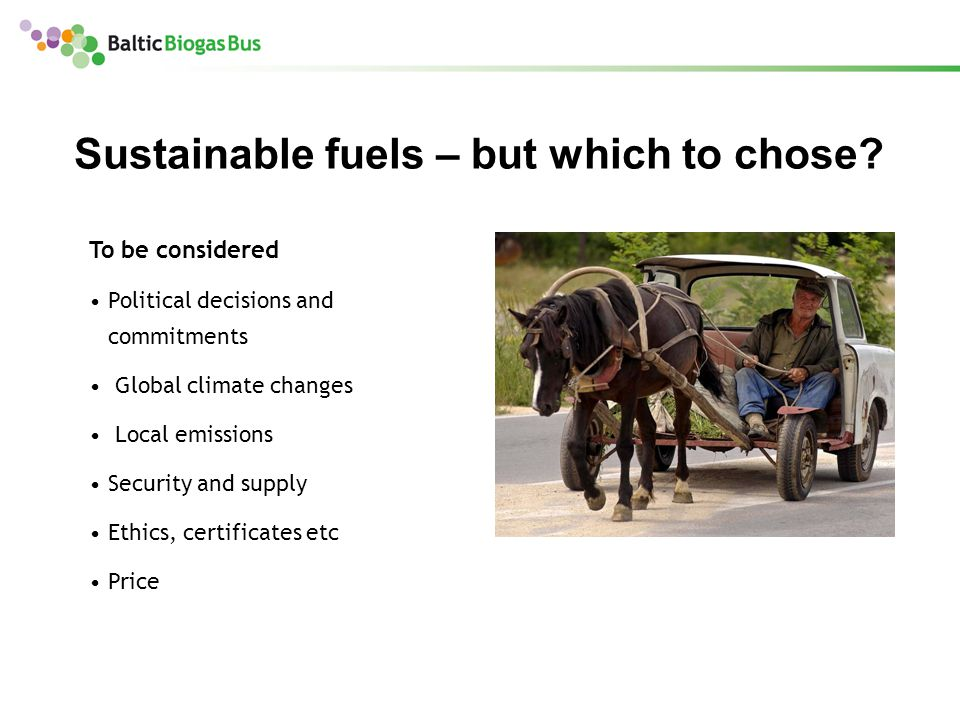 To be considered Political decisions and commitments Global climate changes Local emissions Security and supply Ethics, certificates etc Price Sustainable fuels – but which to chose