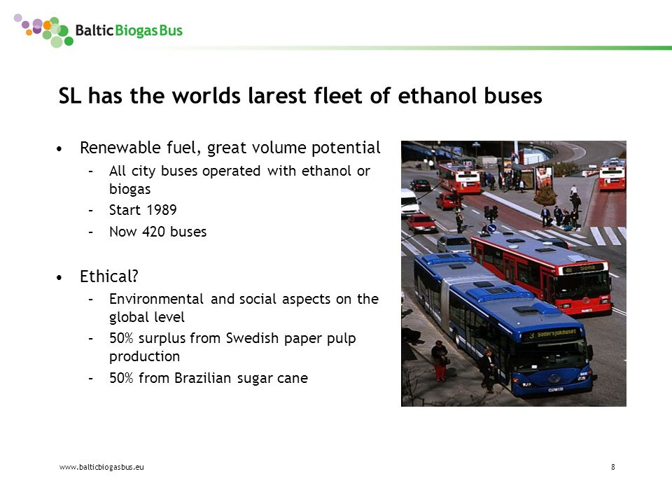www.balticbiogasbus.eu8 Renewable fuel, great volume potential –All city buses operated with ethanol or biogas –Start 1989 –Now 420 buses Ethical.