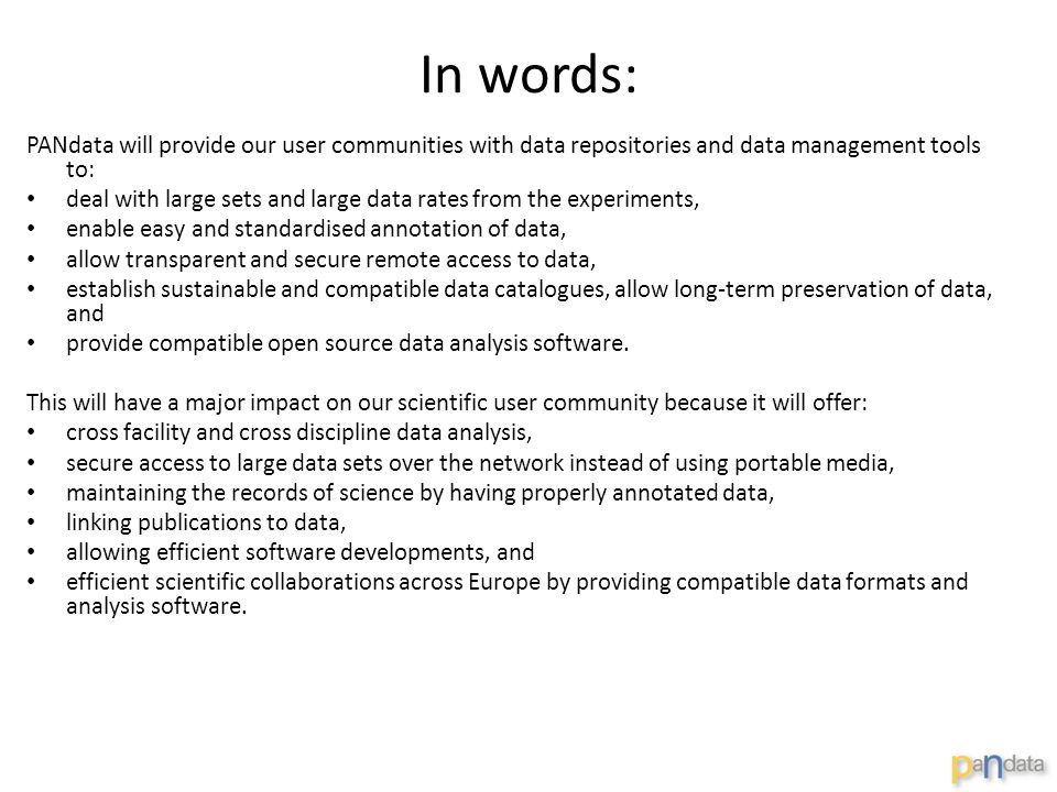 In words: PANdata will provide our user communities with data repositories and data management tools to: deal with large sets and large data rates from the experiments, enable easy and standardised annotation of data, allow transparent and secure remote access to data, establish sustainable and compatible data catalogues, allow long-term preservation of data, and provide compatible open source data analysis software.