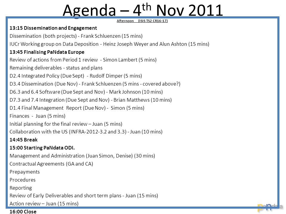 Agenda – 4 th Nov 2011 Afternoon (ISIS TS2 CR16-17) 13:15 Dissemination and Engagement Dissemination (both projects) - Frank Schluenzen (15 mins) IUCr Working group on Data Deposition - Heinz Joseph Weyer and Alun Ashton (15 mins) 13:45 Finalising PaNdata Europe Review of actions from Period 1 review - Simon Lambert (5 mins) Remaining deliverables - status and plans D2.4 Integrated Policy (Due Sept) - Rudolf Dimper (5 mins) D3.4 Dissemination (Due Nov) - Frank Schluenzen (5 mins - covered above ) D6.3 and 6.4 Software (Due Sept and Nov) - Mark Johnson (10 mins) D7.3 and 7.4 Integration (Due Sept and Nov) - Brian Matthews (10 mins) D1.4 Final Management Report (Due Nov) - Simon (5 mins) Finances - Juan (5 mins) Initial planning for the final review – Juan (5 mins) Collaboration with the US (INFRA-2012-3.2 and 3.3) - Juan (10 mins) 14:45 Break 15:00 Starting PaNdata ODI.